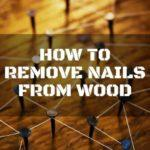 How to remove nails from wood: Tips that will surely help