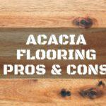 How to Choose the Best Materials: Acacia Flooring Pros and Cons