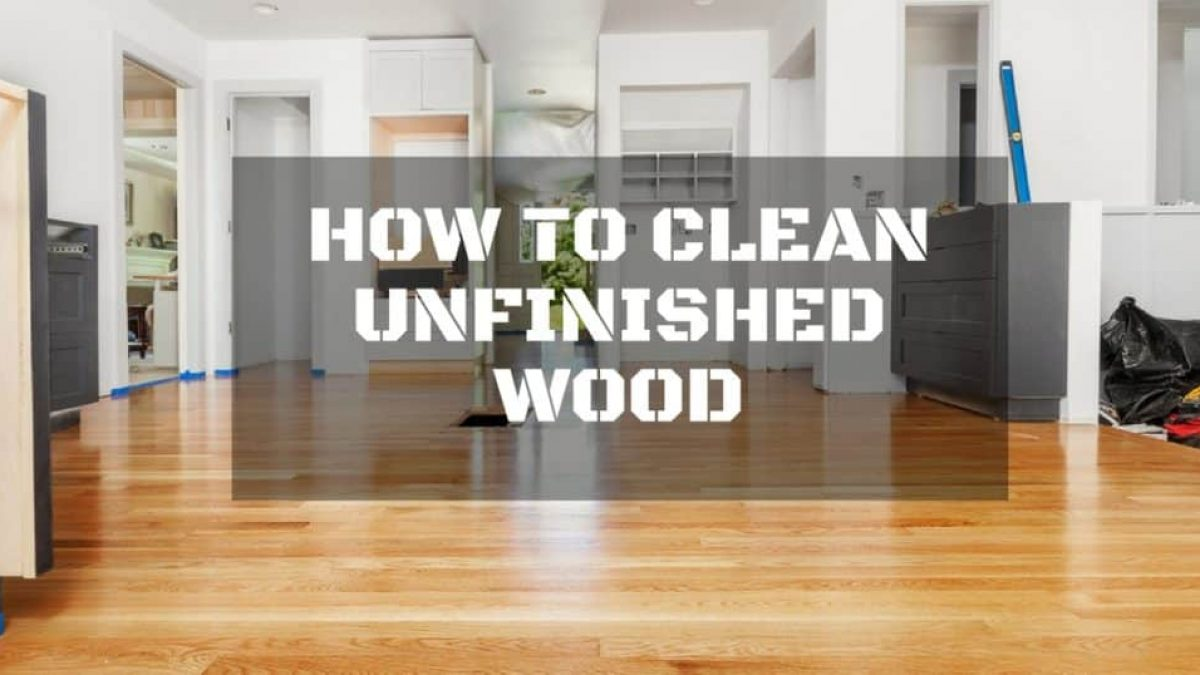 How To Safely Clean Unfinished Wood