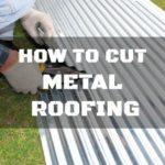 How to Cut Metal Roofing: Getting It Done Right