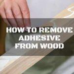 How to Remove Adhesive From Wood: 4 of the Top Ways to Use
