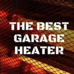 Best Garage Heater – Keep On Working all Year-Round!