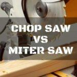 Chop Saw vs. Miter Saw: 3 of the Best Comparisons Revealed