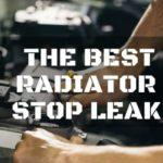 The Best Radiator Stop Leak: For the Quickest Repairs