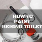 How to Paint Behind Toilet Tank Using These 2 Easy Ways
