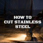 How to Cut Stainless Steel: 5 Methods to Go for