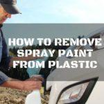 How to Remove Spray Paint from Plastic: 4 Easy Ways You Need to Follow