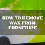 Wise 3 Ways on How to Remove Wax from Furniture
