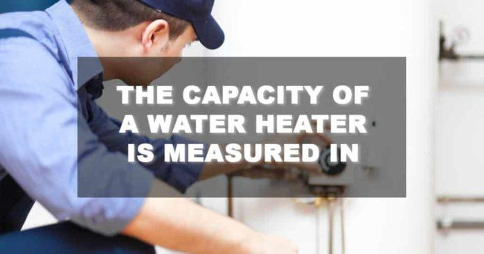 All You Need to Know: How The Capacity of A Water Heater Is Measured In?