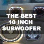 How to Choose the Best 10 Inch Subwoofer that Will Blow Your Mind