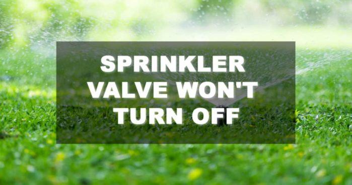 Sprinkler Valve Won't Turn Off? Valuable Tips You Need to Know!