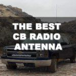The Best CB Radio Antenna – A Comprehensive Buying Guide to Help You Decide